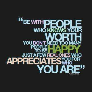Be with those who knows the worth of you